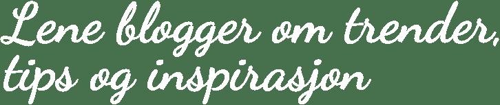 Lene blogger om trender, tips og inspirasjon